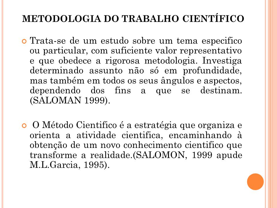 METODOLOGIA DO TRABALHO CIENTÍFICO Trata-se de um estudo sobre um tema especifico ou particular, com suficiente valor representativo e que obedece a r