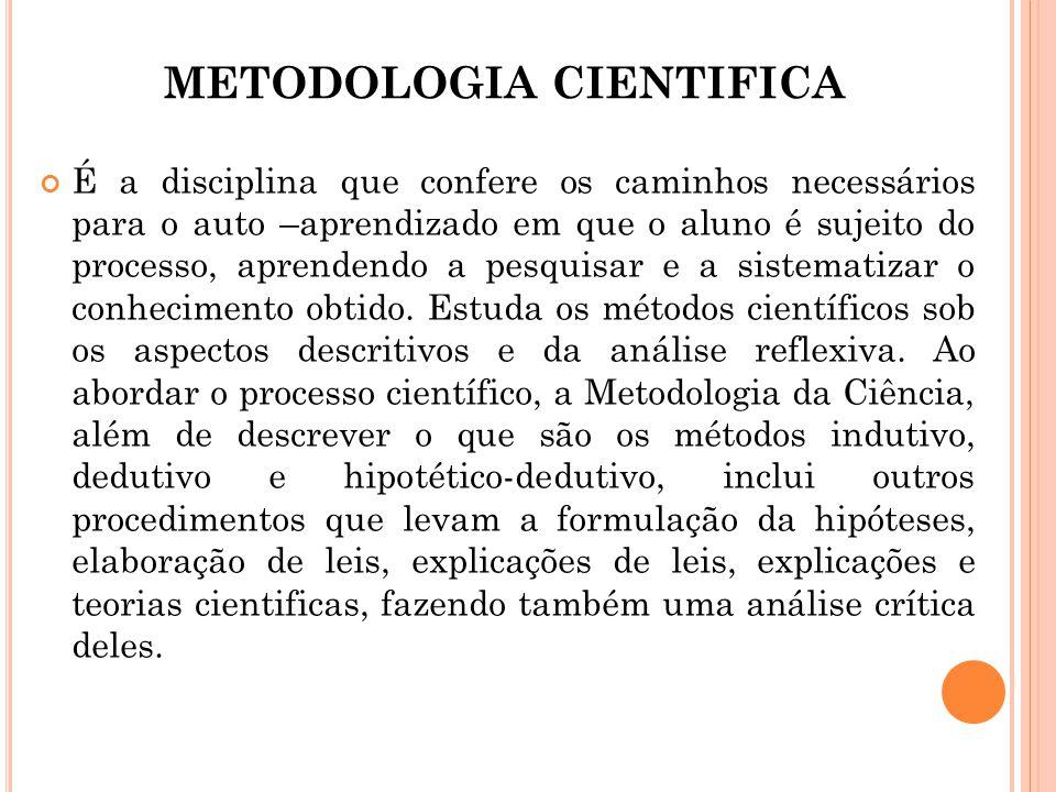 METODOLOGIA CIENTIFICA É a disciplina que confere os caminhos necessários para o auto –aprendizado em que o aluno é sujeito do processo, aprendendo a