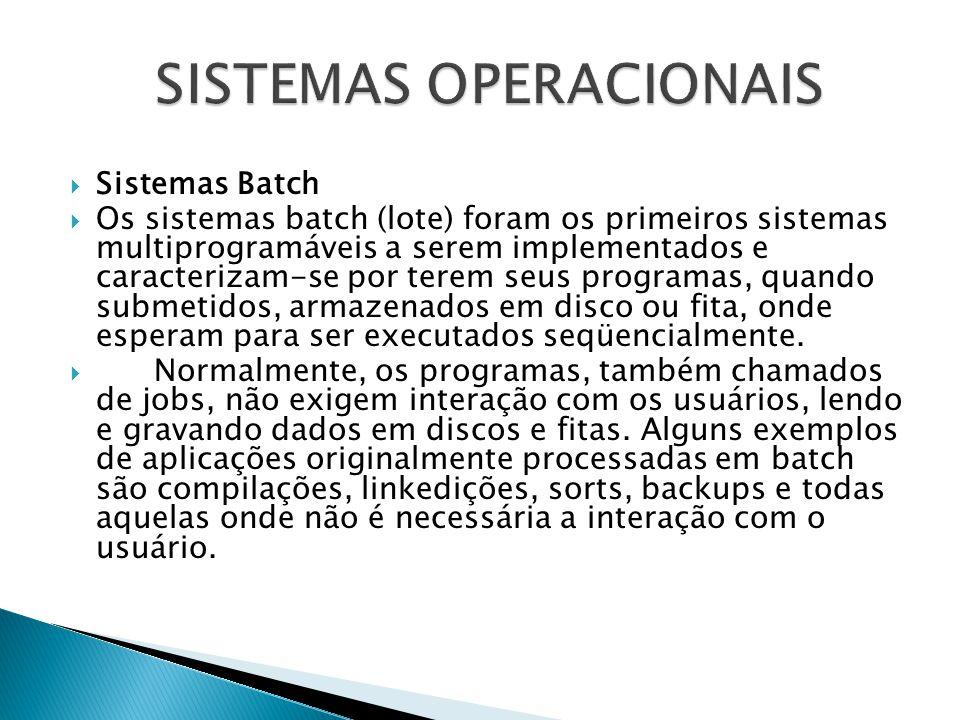  Sistemas Batch  Os sistemas batch (lote) foram os primeiros sistemas multiprogramáveis a serem implementados e caracterizam-se por terem seus progr