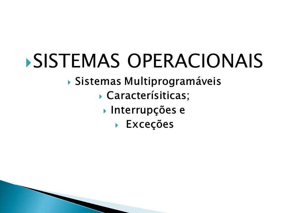  SISTEMAS OPERACIONAIS  Sistemas Multiprogramáveis  Caracterísiticas;  Interrupções e  Exceções