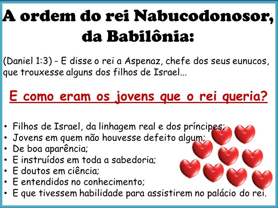 A ordem do rei Nabucodonosor, da Babilônia: E como eram os jovens que o rei queria? (Daniel 1:3) - E disse o rei a Aspenaz, chefe dos seus eunucos, qu