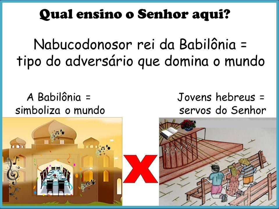 Qual ensino o Senhor aqui? A Babilônia = simboliza o mundo Nabucodonosor rei da Babilônia = tipo do adversário que domina o mundo Jovens hebreus = ser