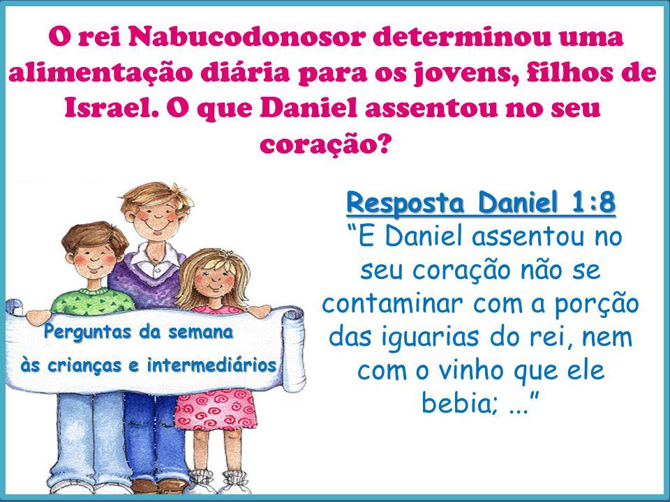 Perguntas da semana às crianças e intermediários O rei Nabucodonosor determinou uma alimentação diária para os jovens, filhos de Israel. O que Daniel
