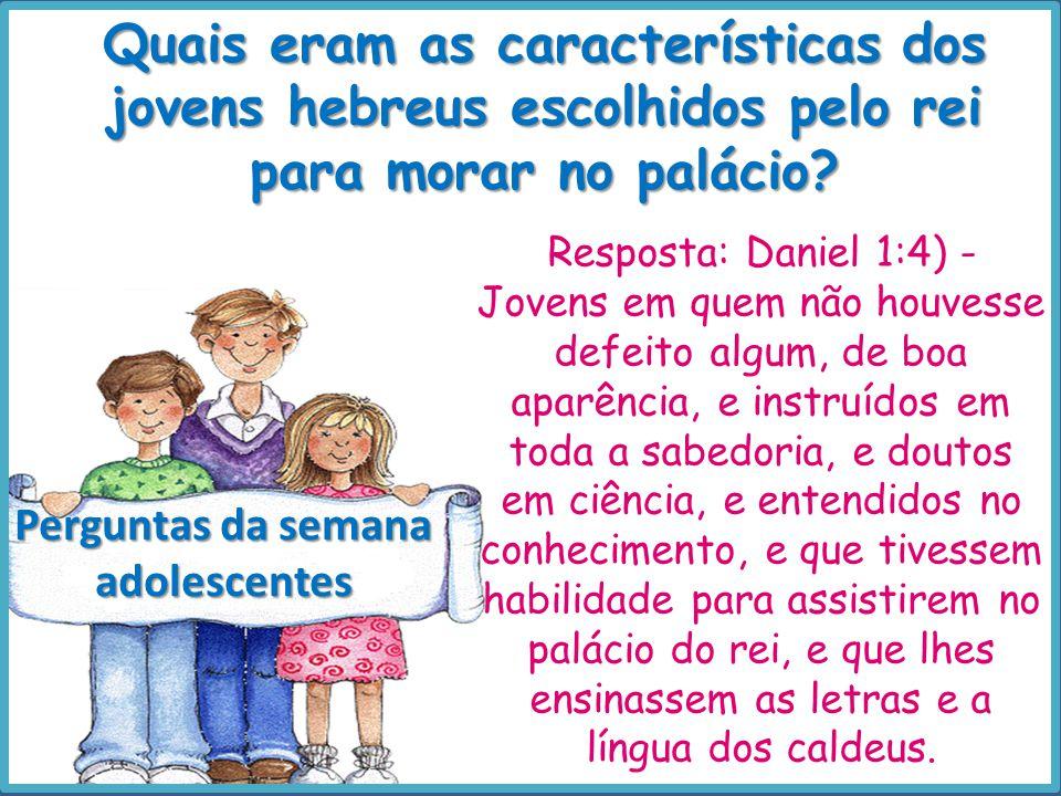 Quais eram as características dos jovens hebreus escolhidos pelo rei para morar no palácio? Perguntas da semana adolescentes Resposta: Daniel 1:4) - J