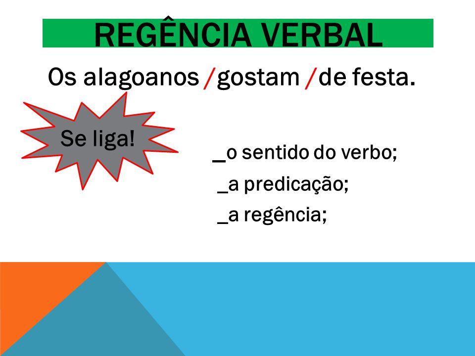 REGÊNCIA VERBAL Os alagoanos /gostam /de festa. _ o sentido do verbo; _a predicação; _a regência; Se liga!