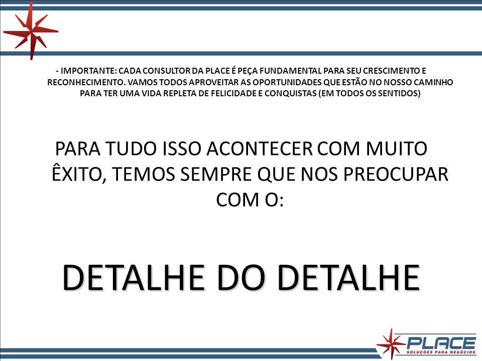 - IMPORTANTE: CADA CONSULTOR DA PLACE É PEÇA FUNDAMENTAL PARA SEU CRESCIMENTO E RECONHECIMENTO.