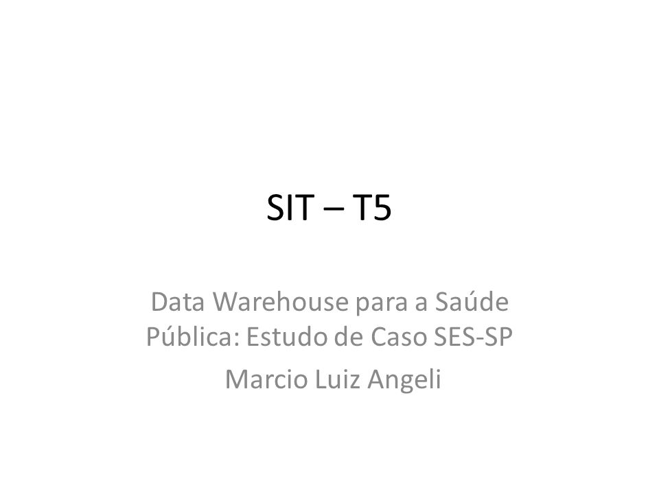 SIT – T5 Data Warehouse para a Saúde Pública: Estudo de Caso SES-SP Marcio Luiz Angeli