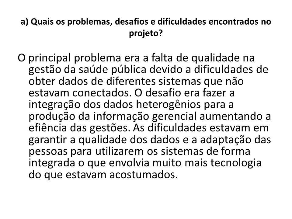 a) Quais os problemas, desafios e dificuldades encontrados no projeto? O principal problema era a falta de qualidade na gestão da saúde pública devido