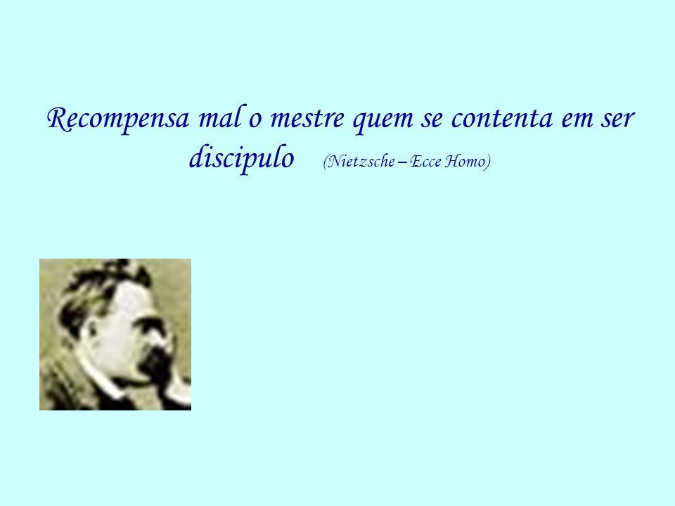 Recompensa mal o mestre quem se contenta em ser discipulo (Nietzsche – Ecce Homo)