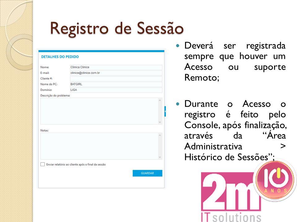 Registro de Sessão Deverá ser registrada sempre que houver um Acesso ou suporte Remoto; Durante o Acesso o registro é feito pelo Console, após finaliz