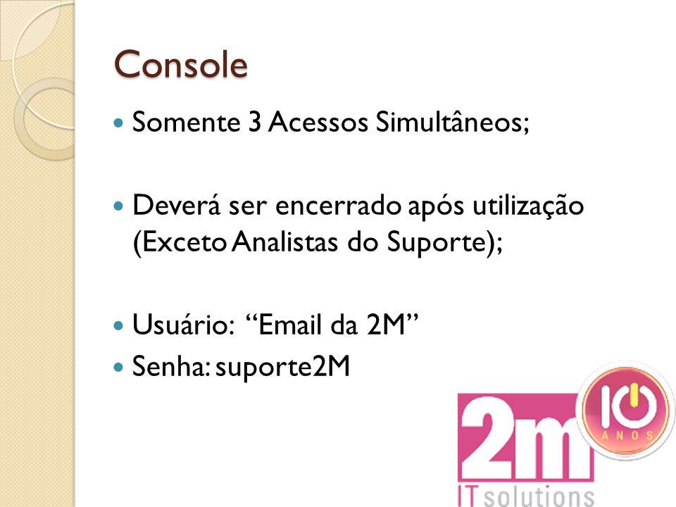 """Console Somente 3 Acessos Simultâneos; Deverá ser encerrado após utilização (Exceto Analistas do Suporte); Usuário: """"Email da 2M"""" Senha: suporte2M"""
