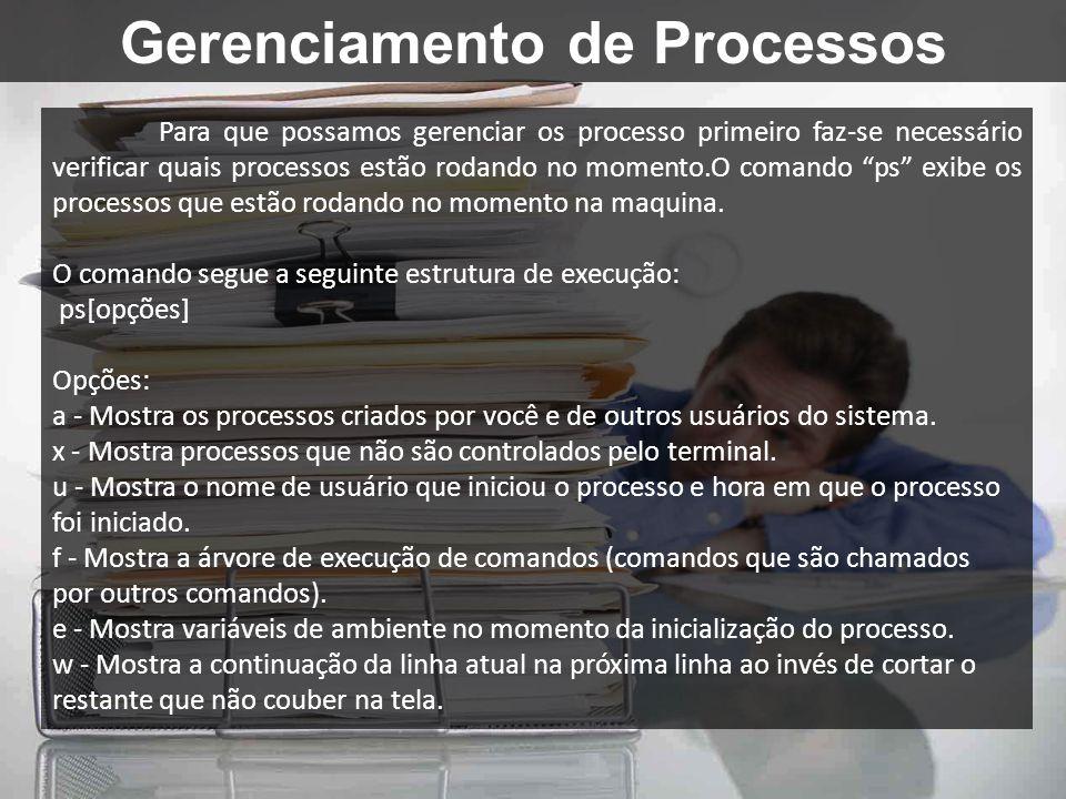 Gerenciamento de Processos Para que possamos gerenciar os processo primeiro faz-se necessário verificar quais processos estão rodando no momento.O com