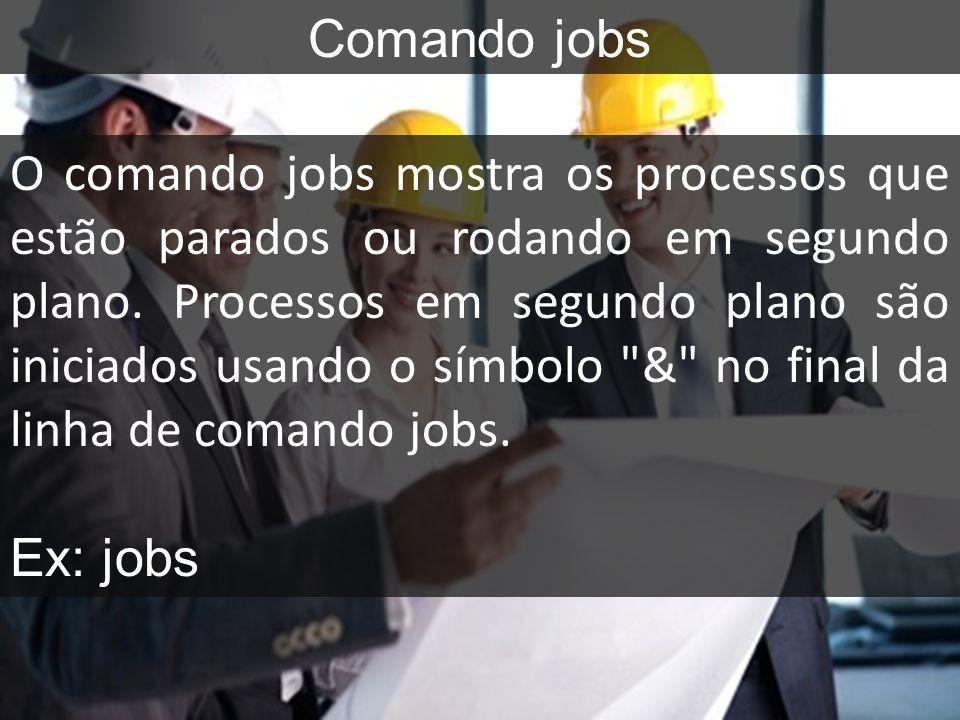 Comando jobs O comando jobs mostra os processos que estão parados ou rodando em segundo plano. Processos em segundo plano são iniciados usando o símbo