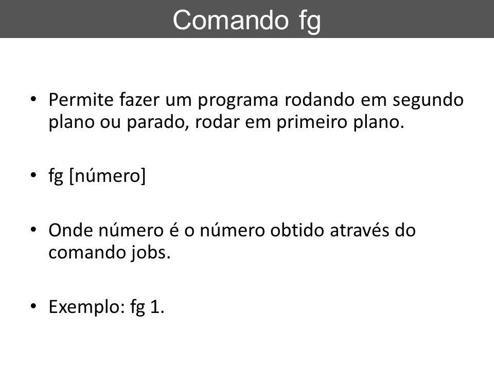 Permite fazer um programa rodando em segundo plano ou parado, rodar em primeiro plano. fg [número] Onde número é o número obtido através do comando jo