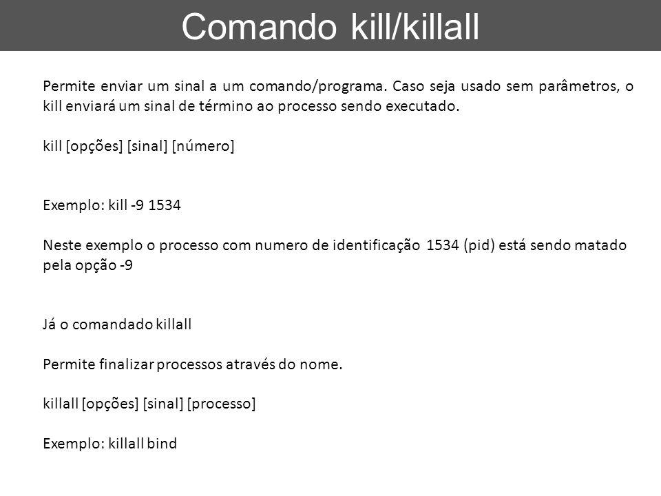 Comando kill/killall Permite enviar um sinal a um comando/programa. Caso seja usado sem parâmetros, o kill enviará um sinal de término ao processo sen