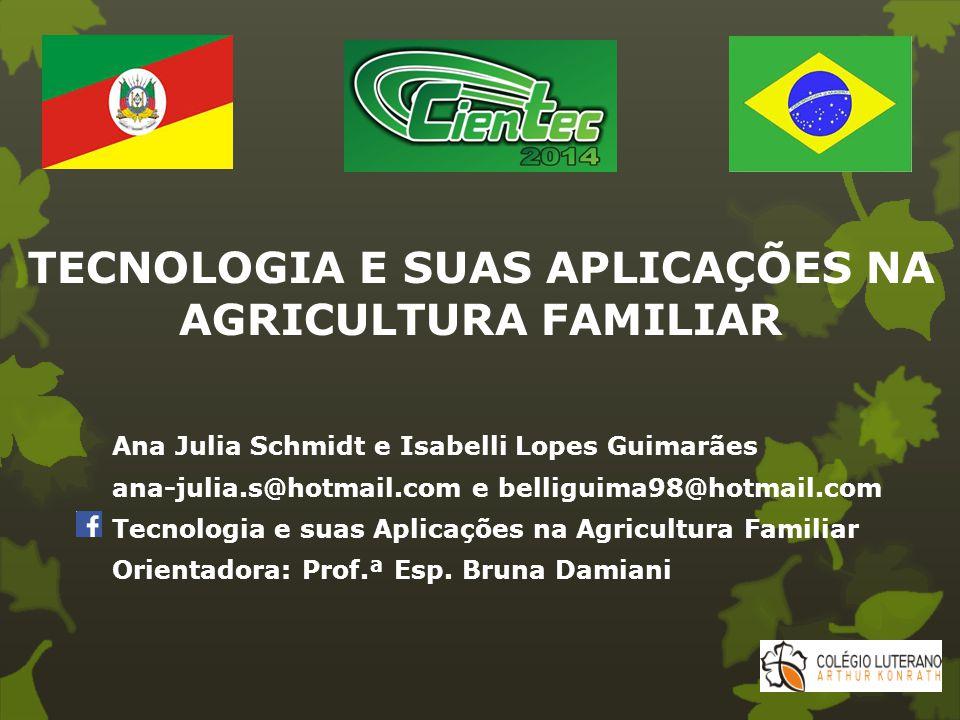 TECNOLOGIA E SUAS APLICAÇÕES NA AGRICULTURA FAMILIAR Ana Julia Schmidt e Isabelli Lopes Guimarães ana-julia.s@hotmail.com e belliguima98@hotmail.com T