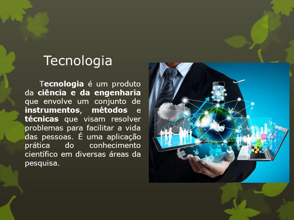 Tecnologia Tecnologia é um produto da ciência e da engenharia que envolve um conjunto de instrumentos, métodos e técnicas que visam resolver problemas