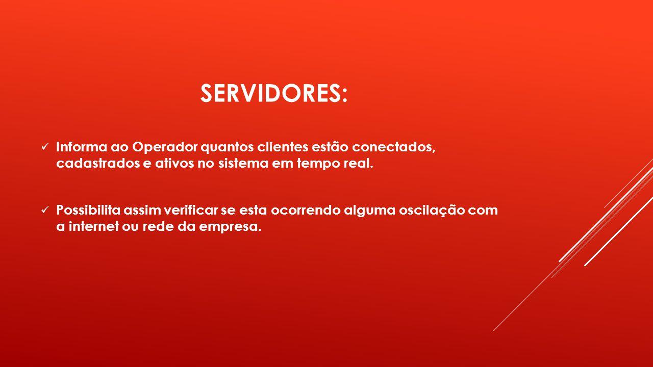 SERVIDORES: Informa ao Operador quantos clientes estão conectados, cadastrados e ativos no sistema em tempo real. Possibilita assim verificar se esta