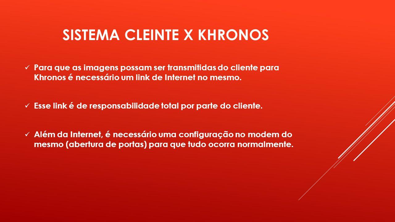 SISTEMA CLEINTE X KHRONOS Para que as imagens possam ser transmitidas do cliente para Khronos é necessário um link de Internet no mesmo. Esse link é d