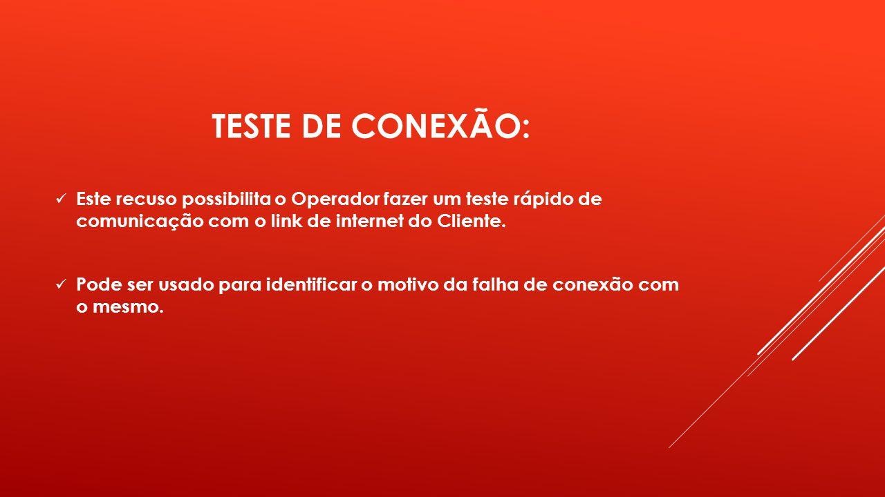 TESTE DE CONEXÃO: Este recuso possibilita o Operador fazer um teste rápido de comunicação com o link de internet do Cliente. Pode ser usado para ident