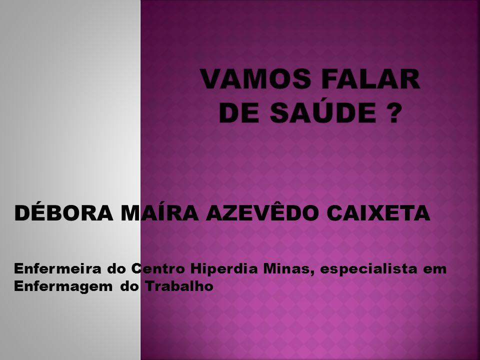 DÉBORA MAÍRA AZEVÊDO CAIXETA Enfermeira do Centro Hiperdia Minas, especialista em Enfermagem do Trabalho