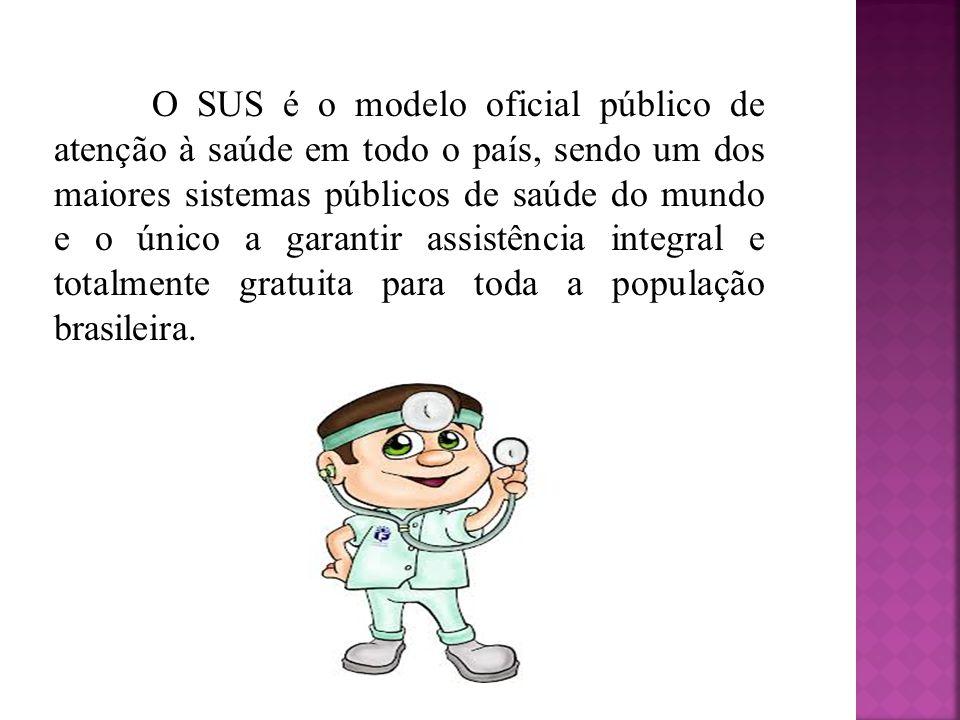 O SUS é o modelo oficial público de atenção à saúde em todo o país, sendo um dos maiores sistemas públicos de saúde do mundo e o único a garantir assi