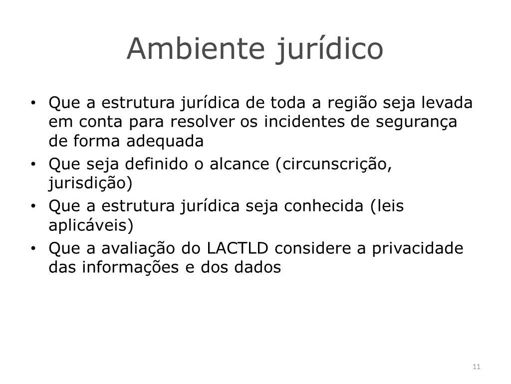 Ambiente jurídico Que a estrutura jurídica de toda a região seja levada em conta para resolver os incidentes de segurança de forma adequada Que seja definido o alcance (circunscrição, jurisdição) Que a estrutura jurídica seja conhecida (leis aplicáveis) Que a avaliação do LACTLD considere a privacidade das informações e dos dados 11