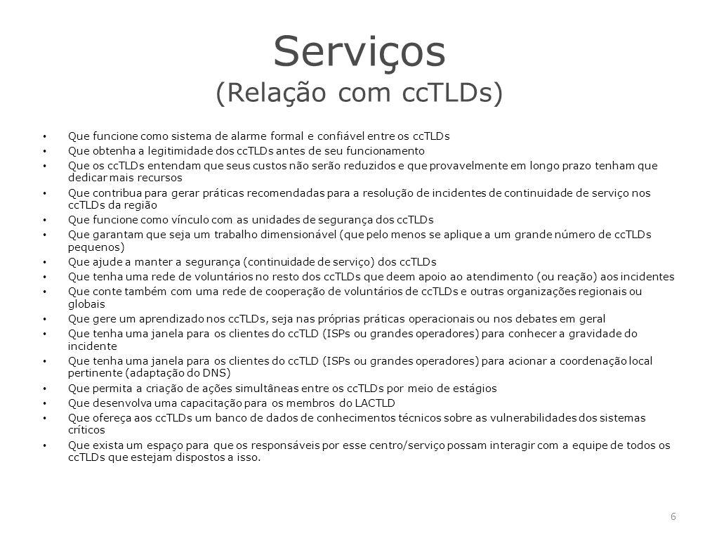 Serviços (Relação com ccTLDs) Que funcione como sistema de alarme formal e confiável entre os ccTLDs Que obtenha a legitimidade dos ccTLDs antes de seu funcionamento Que os ccTLDs entendam que seus custos não serão reduzidos e que provavelmente em longo prazo tenham que dedicar mais recursos Que contribua para gerar práticas recomendadas para a resolução de incidentes de continuidade de serviço nos ccTLDs da região Que funcione como vínculo com as unidades de segurança dos ccTLDs Que garantam que seja um trabalho dimensionável (que pelo menos se aplique a um grande número de ccTLDs pequenos) Que ajude a manter a segurança (continuidade de serviço) dos ccTLDs Que tenha uma rede de voluntários no resto dos ccTLDs que deem apoio ao atendimento (ou reação) aos incidentes Que conte também com uma rede de cooperação de voluntários de ccTLDs e outras organizações regionais ou globais Que gere um aprendizado nos ccTLDs, seja nas próprias práticas operacionais ou nos debates em geral Que tenha uma janela para os clientes do ccTLD (ISPs ou grandes operadores) para conhecer a gravidade do incidente Que tenha uma janela para os clientes do ccTLD (ISPs ou grandes operadores) para acionar a coordenação local pertinente (adaptação do DNS) Que permita a criação de ações simultâneas entre os ccTLDs por meio de estágios Que desenvolva uma capacitação para os membros do LACTLD Que ofereça aos ccTLDs um banco de dados de conhecimentos técnicos sobre as vulnerabilidades dos sistemas críticos Que exista um espaço para que os responsáveis por esse centro/serviço possam interagir com a equipe de todos os ccTLDs que estejam dispostos a isso.