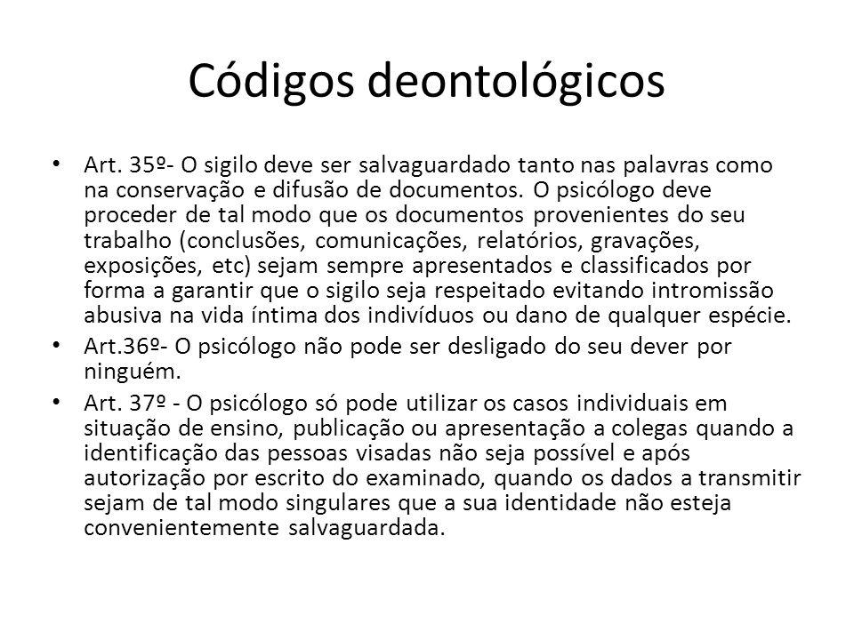 Códigos deontológicos Art. 35º- O sigilo deve ser salvaguardado tanto nas palavras como na conservação e difusão de documentos. O psicólogo deve proce