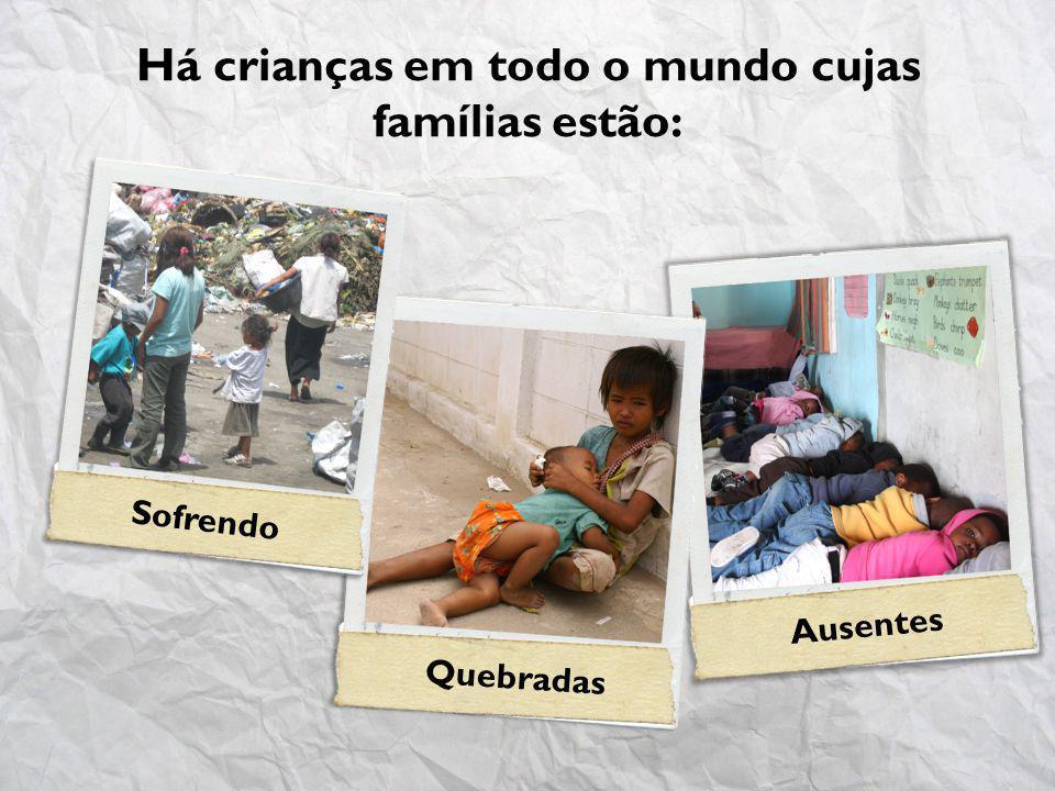 Há crianças em todo o mundo cujas famílias estão: Sofrendo Quebradas Ausentes