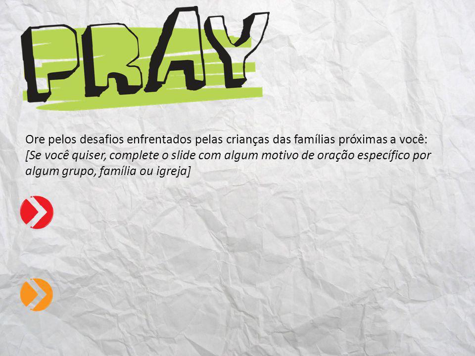 Ore pelos desafios enfrentados pelas crianças das famílias próximas a você: [Se você quiser, complete o slide com algum motivo de oração específico por algum grupo, família ou igreja]