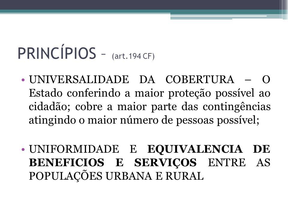 PRINCÍPIOS – (art.194 CF) UNIVERSALIDADE DA COBERTURA – O Estado conferindo a maior proteção possível ao cidadão; cobre a maior parte das contingência