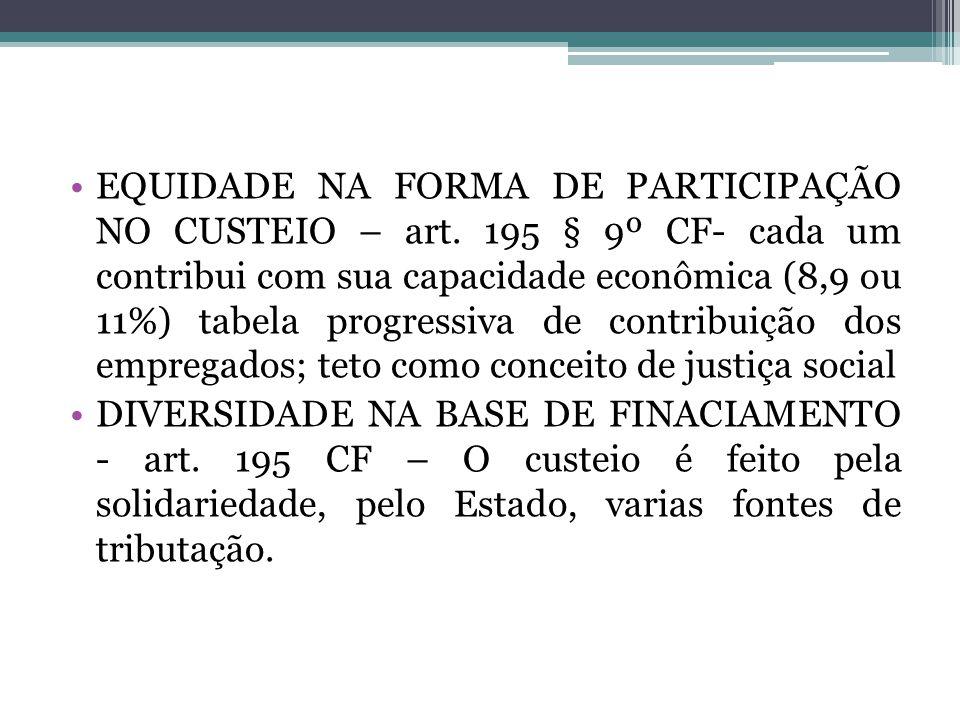 EQUIDADE NA FORMA DE PARTICIPAÇÃO NO CUSTEIO – art. 195 § 9º CF- cada um contribui com sua capacidade econômica (8,9 ou 11%) tabela progressiva de con