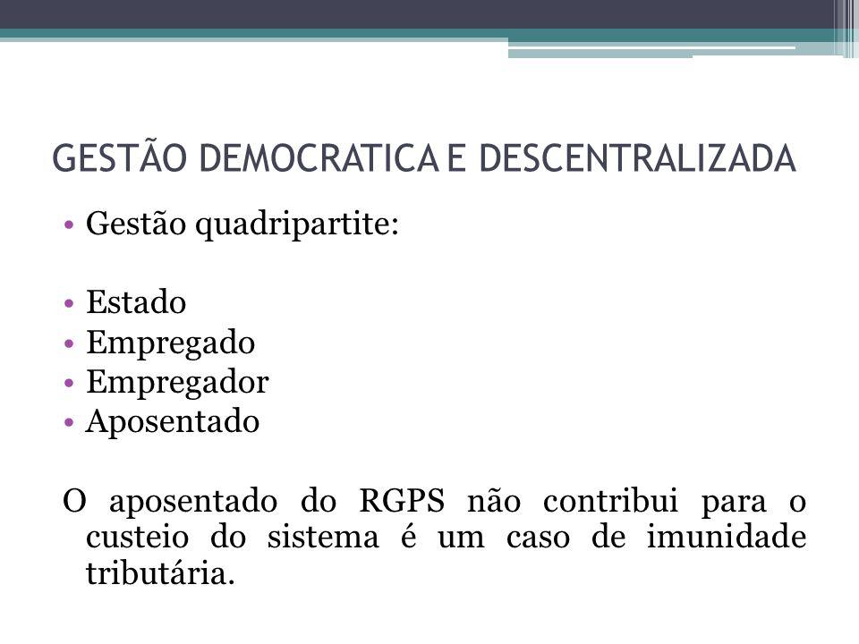 GESTÃO DEMOCRATICA E DESCENTRALIZADA Gestão quadripartite: Estado Empregado Empregador Aposentado O aposentado do RGPS não contribui para o custeio do
