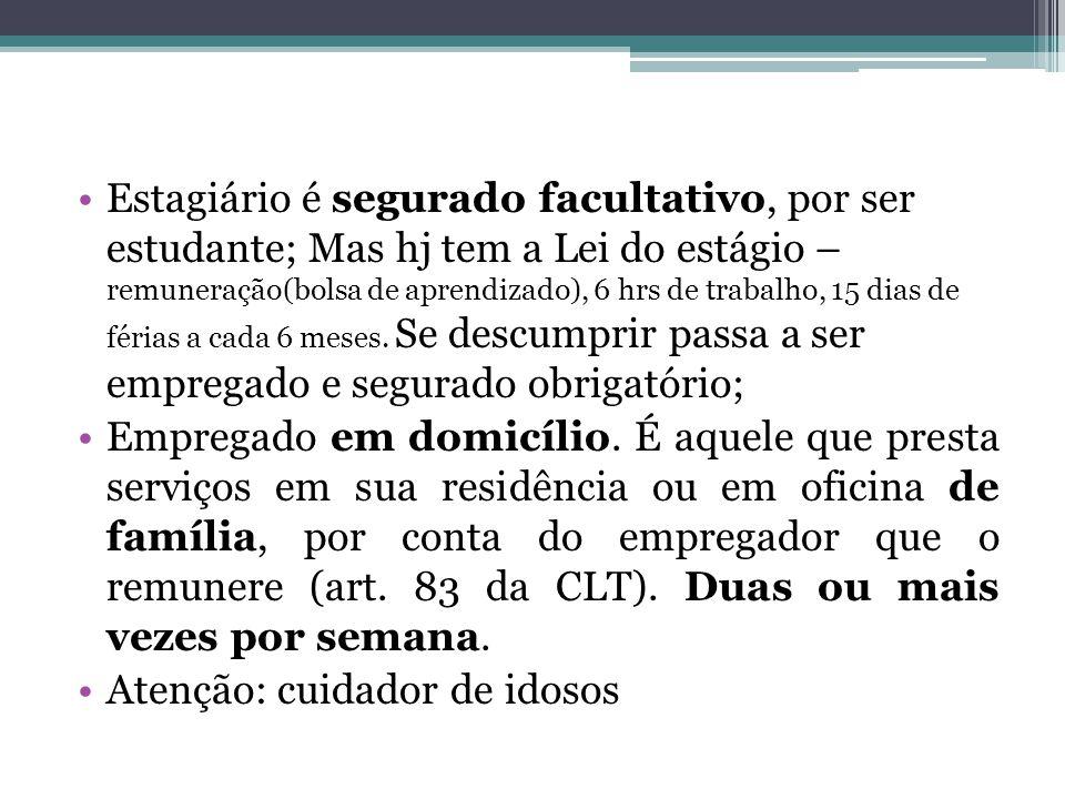 Estagiário é segurado facultativo, por ser estudante; Mas hj tem a Lei do estágio – remuneração(bolsa de aprendizado), 6 hrs de trabalho, 15 dias de f