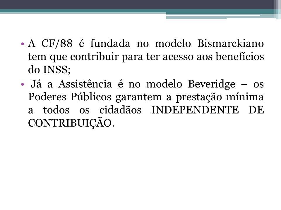 A CF/88 é fundada no modelo Bismarckiano tem que contribuir para ter acesso aos benefícios do INSS; Já a Assistência é no modelo Beveridge – os Podere