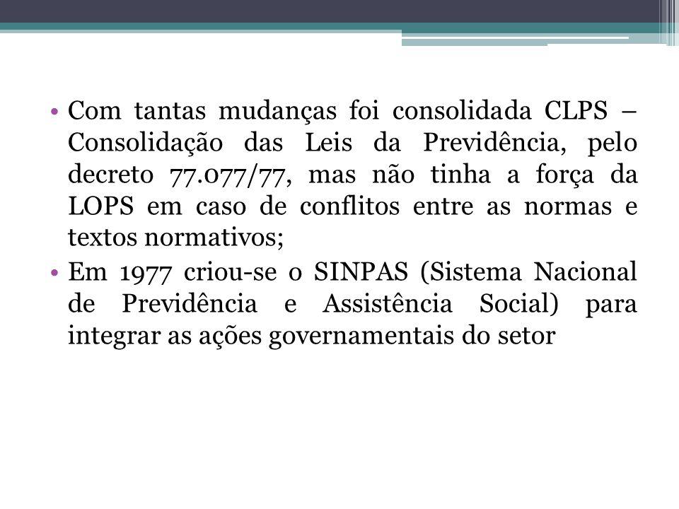 Com tantas mudanças foi consolidada CLPS – Consolidação das Leis da Previdência, pelo decreto 77.077/77, mas não tinha a força da LOPS em caso de conf