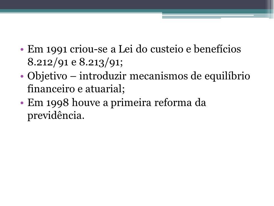 Em 1991 criou-se a Lei do custeio e benefícios 8.212/91 e 8.213/91; Objetivo – introduzir mecanismos de equilíbrio financeiro e atuarial; Em 1998 houv