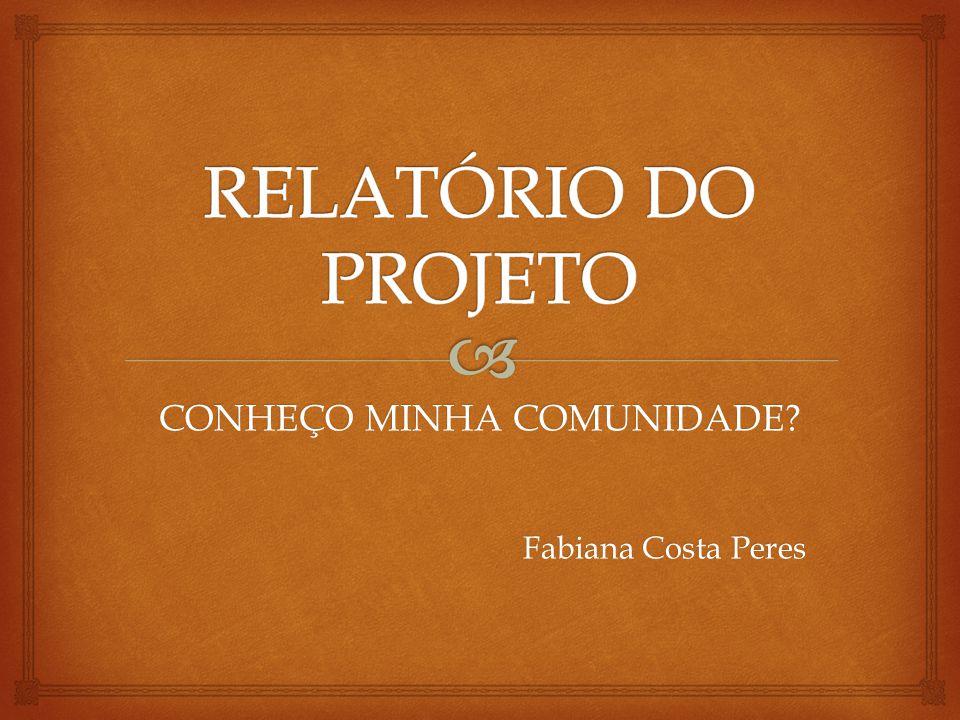 CONHEÇO MINHA COMUNIDADE? Fabiana Costa Peres Fabiana Costa Peres