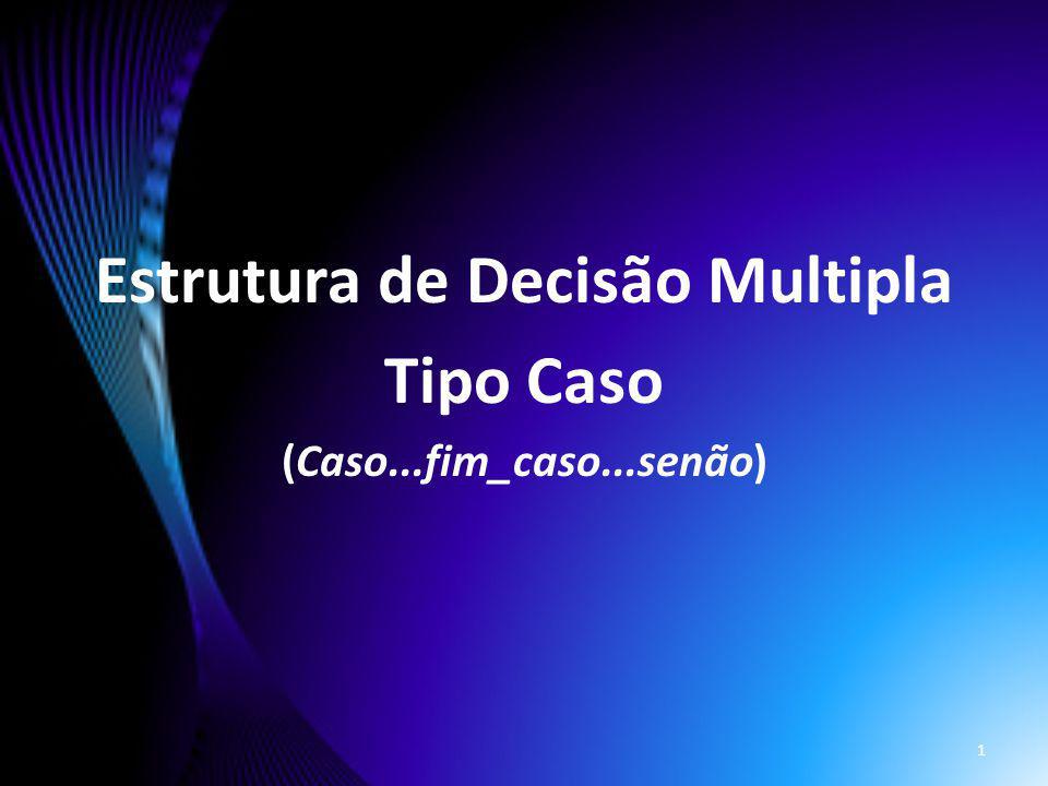Estrutura de Decisão Multipla Tipo Caso (Caso...fim_caso...senão) 1