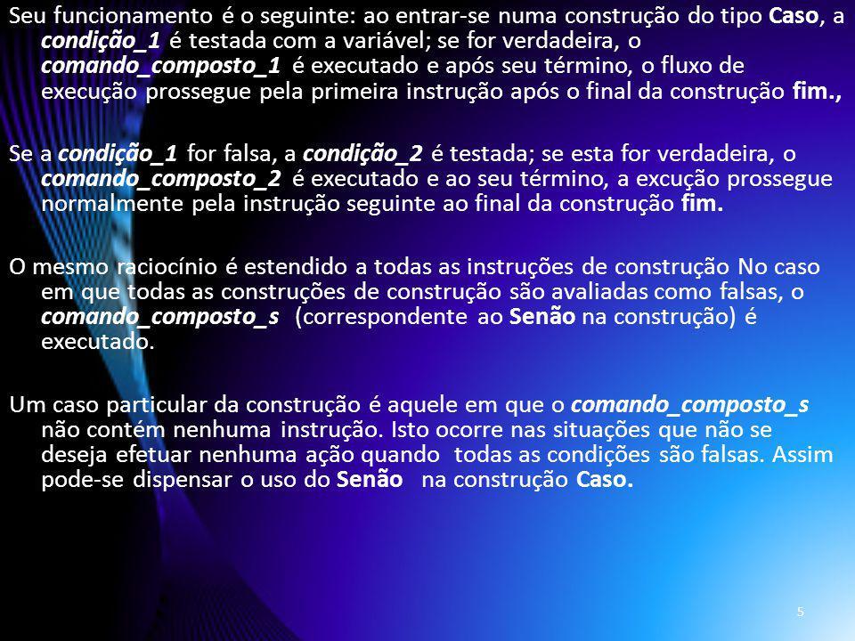 Seu funcionamento é o seguinte: ao entrar-se numa construção do tipo Caso, a condição_1 é testada com a variável; se for verdadeira, o comando_compost