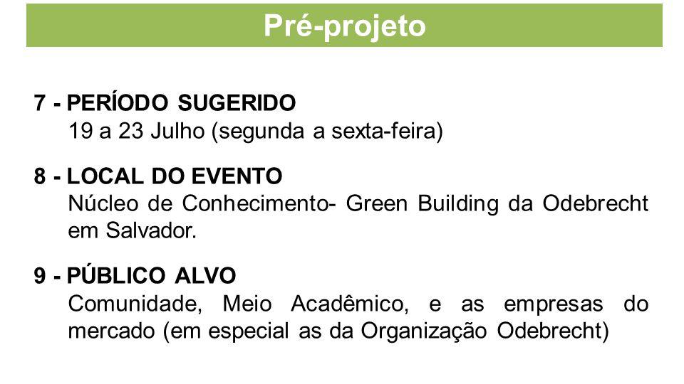 Pré-projeto 7 - PERÍODO SUGERIDO 19 a 23 Julho (segunda a sexta-feira) 8 - LOCAL DO EVENTO Núcleo de Conhecimento- Green Building da Odebrecht em Salv