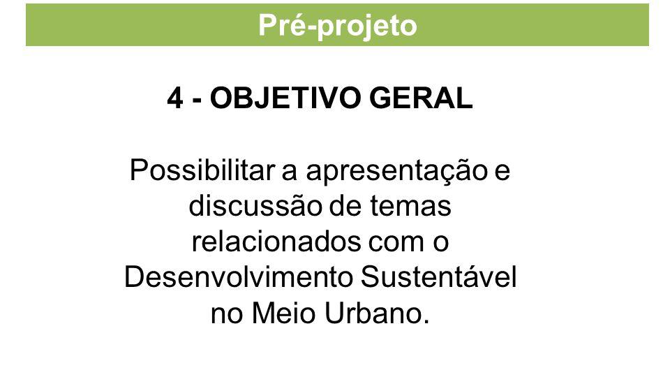 Pré-projeto 4 - OBJETIVO GERAL Possibilitar a apresentação e discussão de temas relacionados com o Desenvolvimento Sustentável no Meio Urbano.