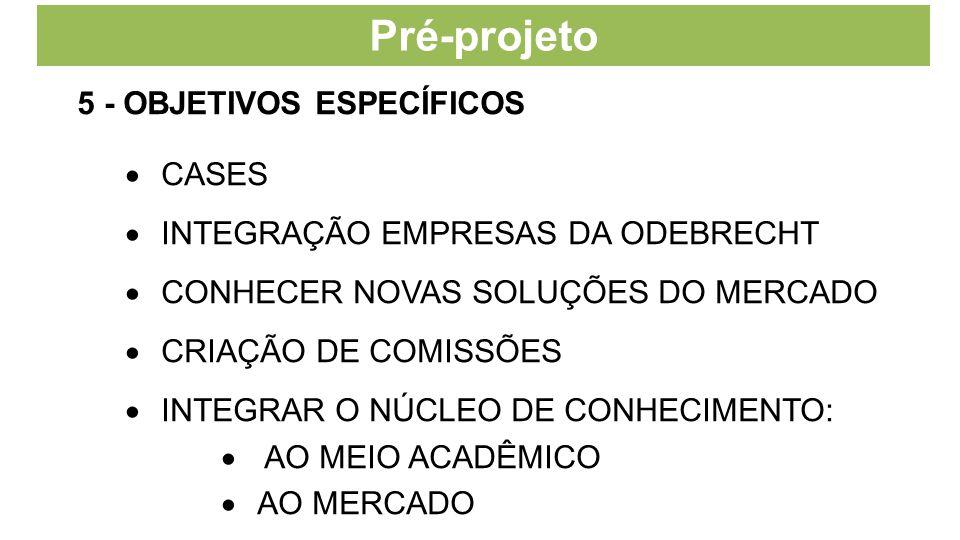 Pré-projeto 5 - OBJETIVOS ESPECÍFICOS  CASES  INTEGRAÇÃO EMPRESAS DA ODEBRECHT  CONHECER NOVAS SOLUÇÕES DO MERCADO  CRIAÇÃO DE COMISSÕES  INTEGRAR O NÚCLEO DE CONHECIMENTO:  AO MEIO ACADÊMICO  AO MERCADO