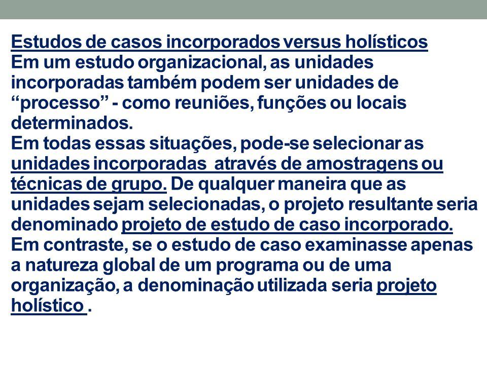 """Estudos de casos incorporados versus holísticos Em um estudo organizacional, as unidades incorporadas também podem ser unidades de """"processo"""" - como r"""