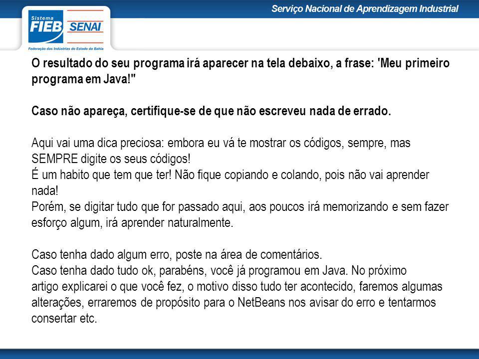 O resultado do seu programa irá aparecer na tela debaixo, a frase: Meu primeiro programa em Java! Caso não apareça, certifique-se de que não escreveu nada de errado.