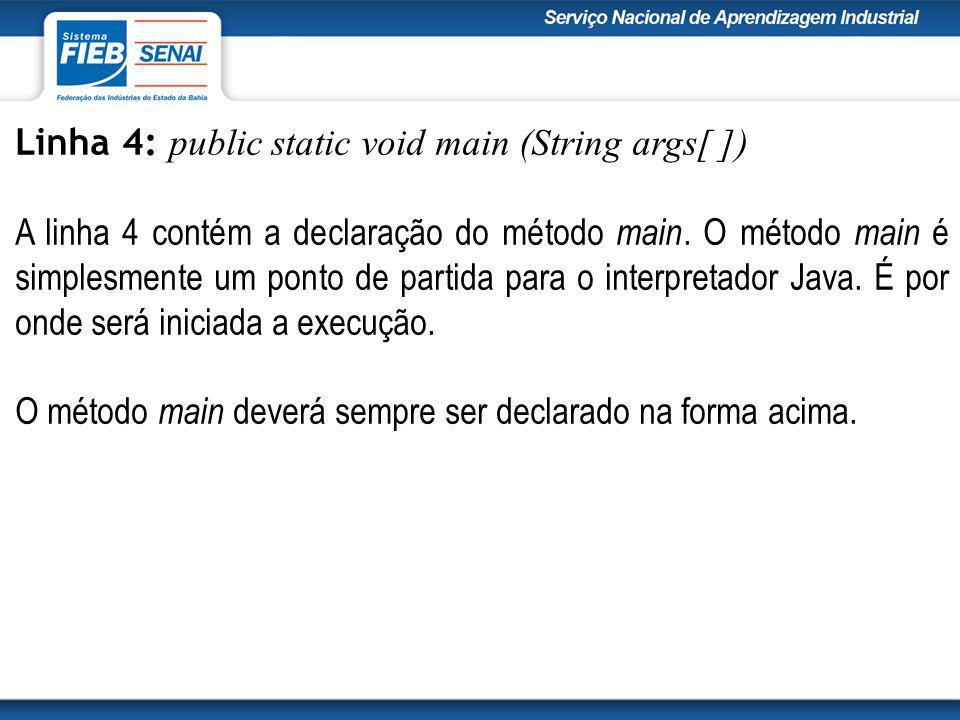 Linha 4: public static void main (String args[ ]) A linha 4 contém a declaração do método main.
