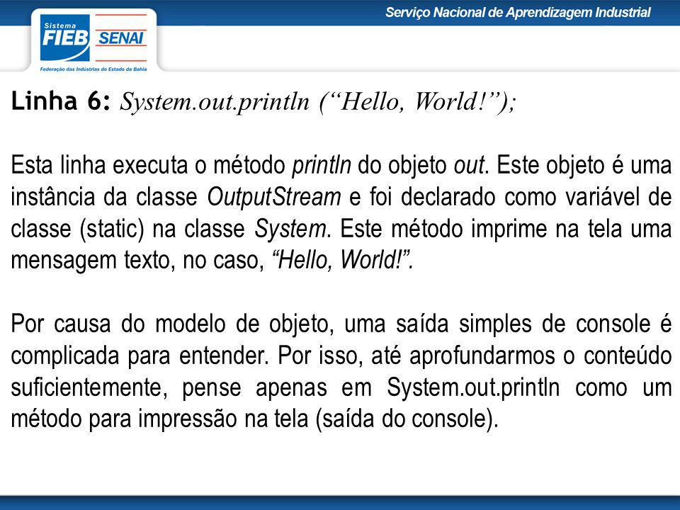 Linha 6: System.out.println ( Hello, World! ); Esta linha executa o método println do objeto out.