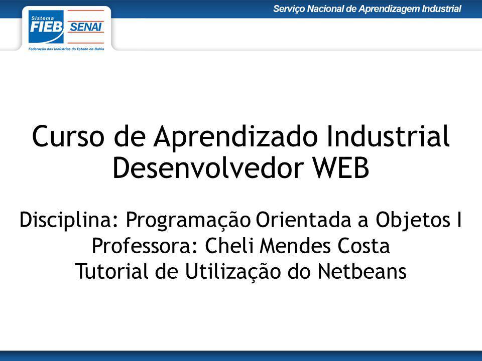 Curso de Aprendizado Industrial Desenvolvedor WEB Disciplina: Programação Orientada a Objetos I Professora: Cheli Mendes Costa Tutorial de Utilização do Netbeans