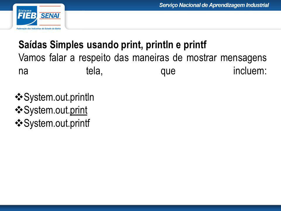 Saídas Simples usando print, println e printf Vamos falar a respeito das maneiras de mostrar mensagens na tela, que incluem:  System.out.println  System.out.print  System.out.printf